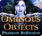 Ominous Objects: Phantom Reflection Spiel